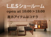 L.E.Sショールーム:open at 10:00 > 18:00(展示アイテムはコチラ)